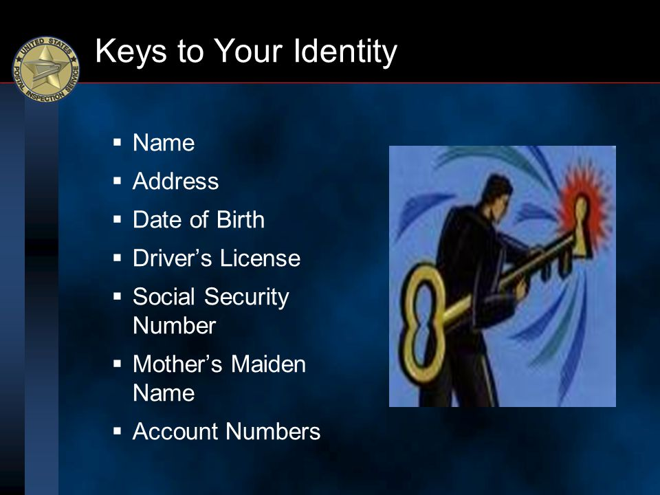 Keys to Your Identity  Name  Address  Date of Birth  Driver's License  Social Security Number  Mother's Maiden Name  Account Numbers