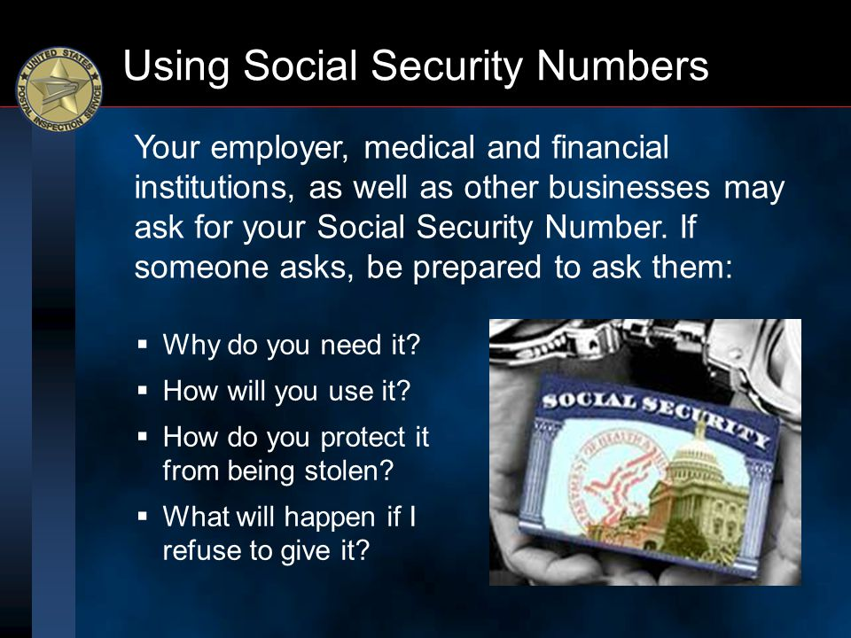 Using Social Security Numbers  Why do you need it?  How will you use it?  How do you protect it from being stolen?  What will happen if I refuse t