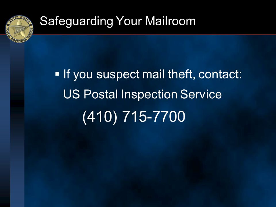 Safeguarding Your Mailroom  If you suspect mail theft, contact: US Postal Inspection Service (410) 715-7700