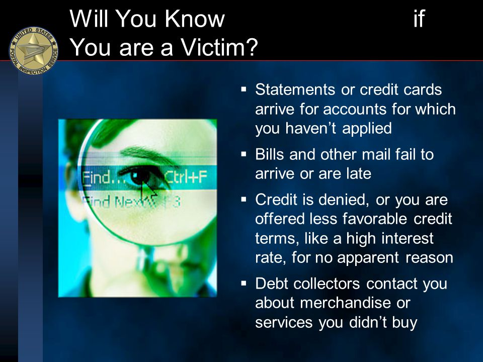Will You Know if You are a Victim?   Statements or credit cards arrive for accounts for which you haven't applied   Bills and other mail fail to a