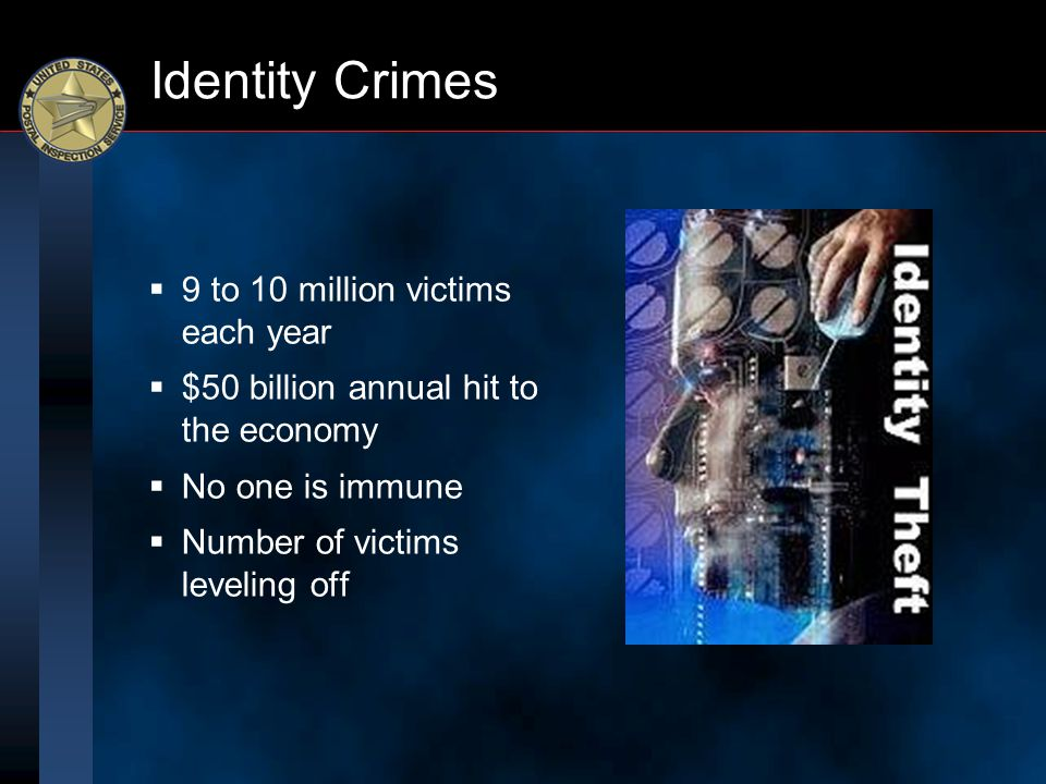 Identity Crimes  9 to 10 million victims each year  $50 billion annual hit to the economy  No one is immune  Number of victims leveling off