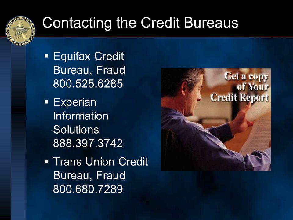 Contacting the Credit Bureaus  Equifax Credit Bureau, Fraud 800.525.6285  Experian Information Solutions 888.397.3742  Trans Union Credit Bureau, F