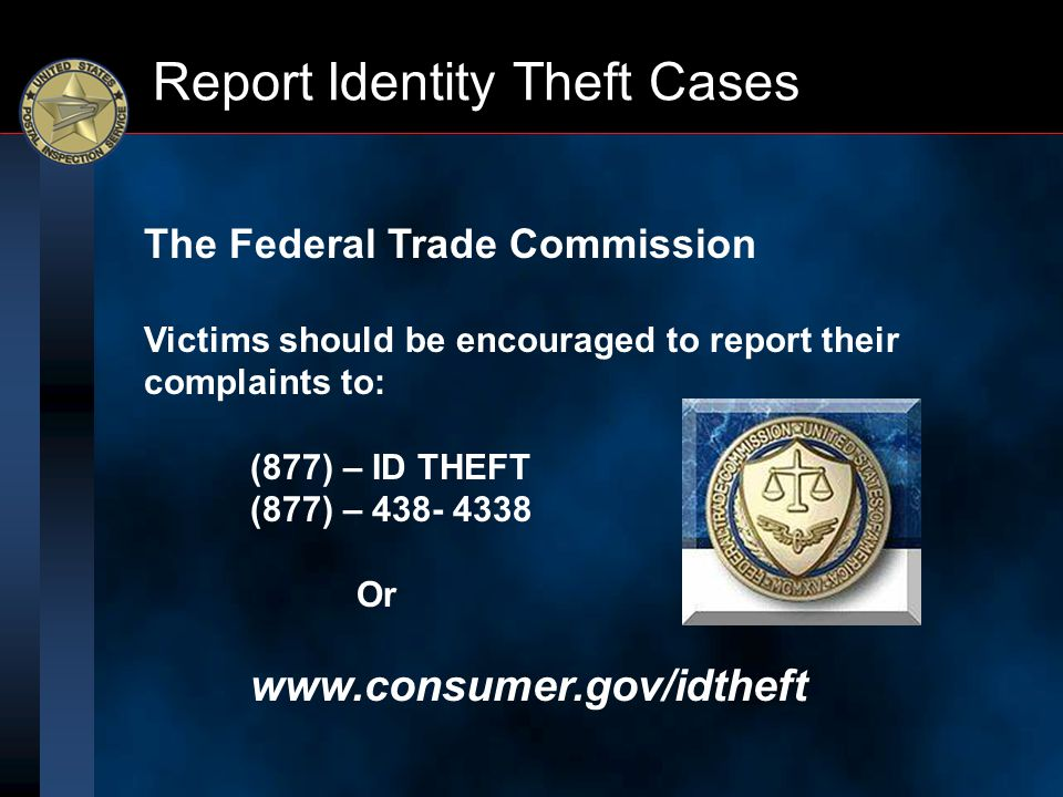 Report Identity Theft Cases The Federal Trade Commission Victims should be encouraged to report their complaints to: (877) – ID THEFT (877) – 438- 433
