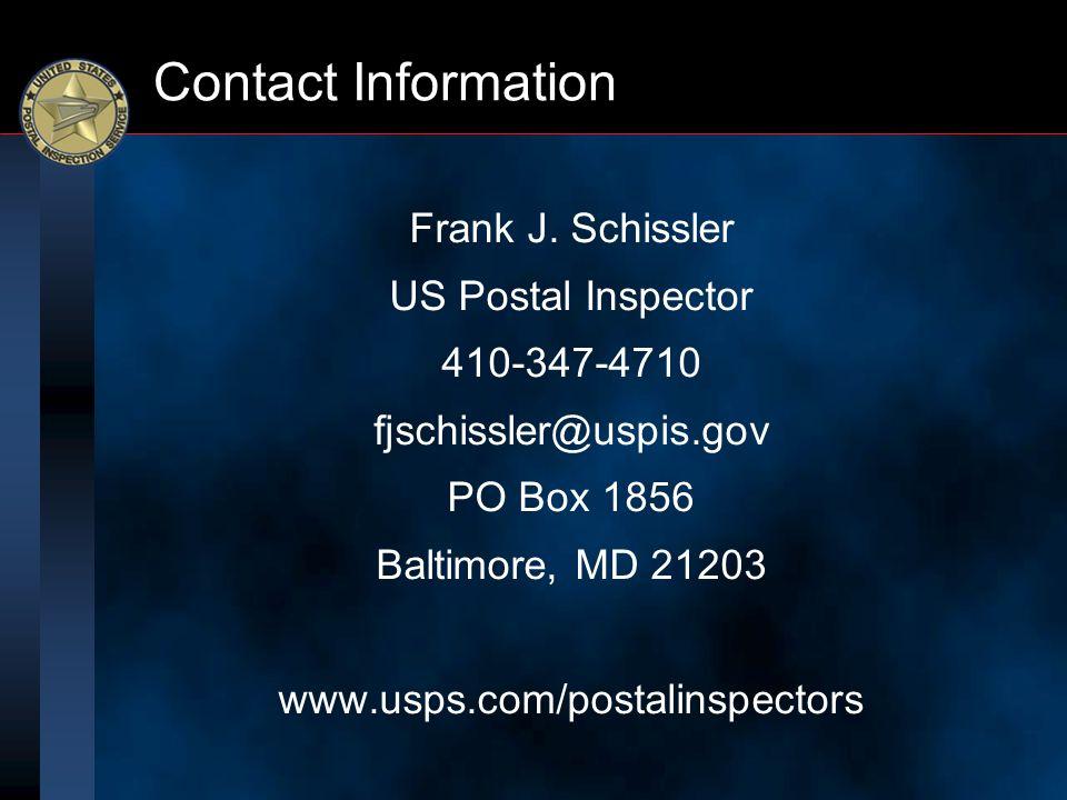 Contact Information Frank J. Schissler US Postal Inspector 410-347-4710 fjschissler@uspis.gov PO Box 1856 Baltimore, MD 21203 www.usps.com/postalinspe