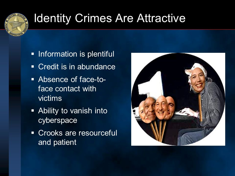 Identity Crimes Are Attractive  Information is plentiful  Credit is in abundance  Absence of face-to- face contact with victims  Ability to vanish
