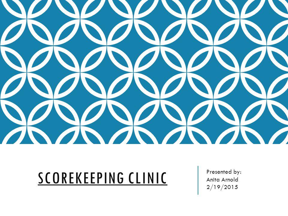 SCOREKEEPING CLINIC Presented by: Anita Arnold 2/19/2015