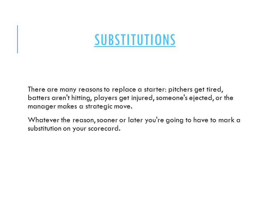 SUBSTITUTIONS There are many reasons to replace a starter: pitchers get tired, batters aren't hitting, players get injured, someone's ejected, or the