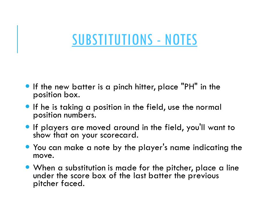 SUBSTITUTIONS - NOTES If the new batter is a pinch hitter, place PH in the position box.