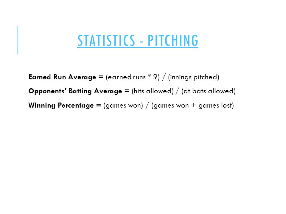 STATISTICS - PITCHING Earned Run Average = (earned runs * 9) / (innings pitched) Opponents Batting Average = (hits allowed) / (at bats allowed) Winning Percentage = (games won) / (games won + games lost)