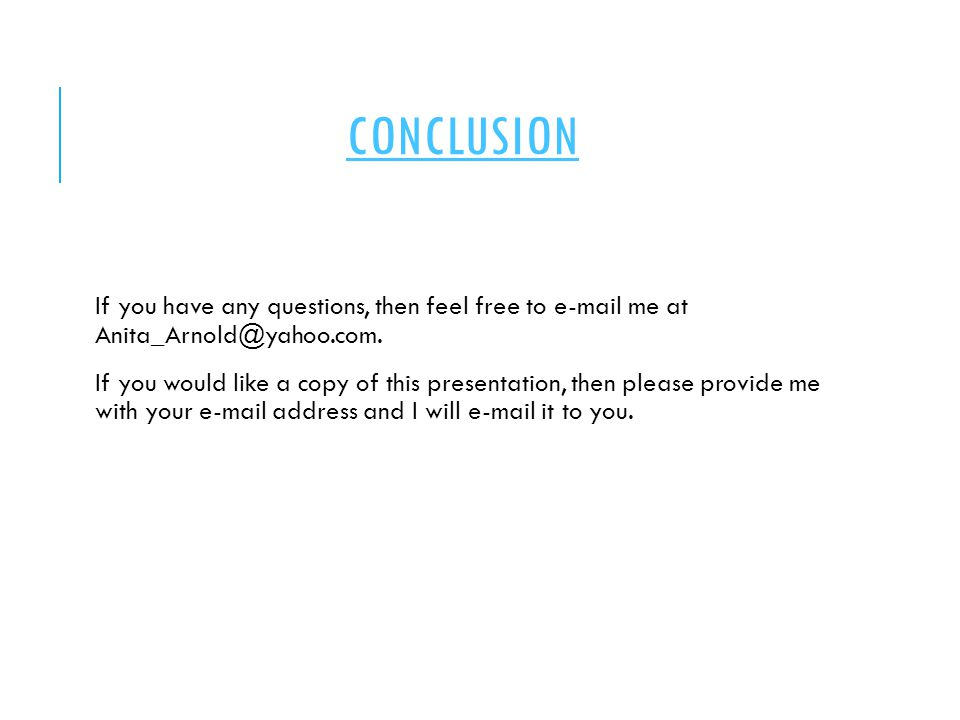 CONCLUSION If you have any questions, then feel free to e-mail me at Anita_Arnold@yahoo.com. If you would like a copy of this presentation, then pleas