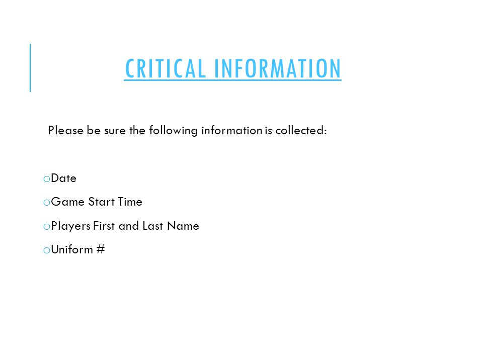 CRITICAL INFORMATION Please be sure the following information is collected: o Date o Game Start Time o Players First and Last Name o Uniform #