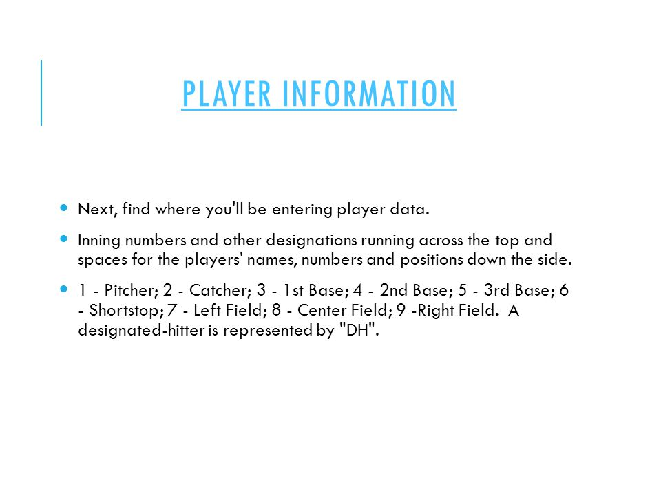 PLAYER INFORMATION Next, find where you'll be entering player data. Inning numbers and other designations running across the top and spaces for the pl