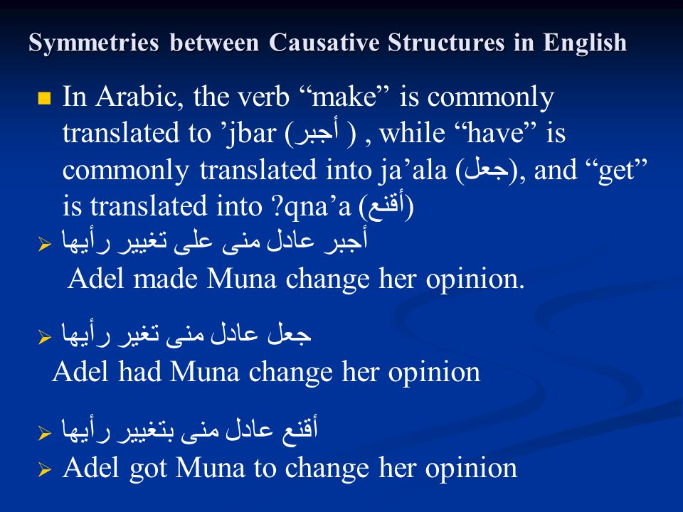 "Symmetries between Causative Structures in English In Arabic, the verb ""make"" is commonly translated to 'jbar ( ( أجبر, while ""have"" is commonly trans"