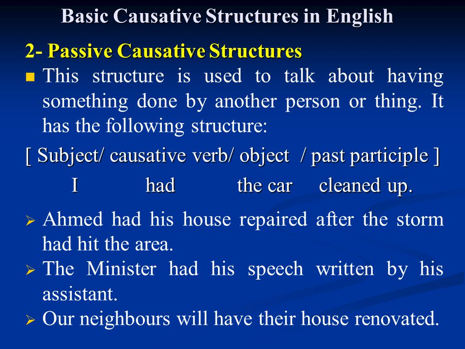 Basic Causative Structures in English In addition, the verbs need and want may be used in passive causative sentences:  I need the house cleaned up  Our instructor wants all questions answered.