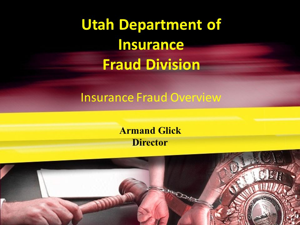 Utah Department of Insurance Fraud Division Armand Glick Director Insurance Fraud Overview