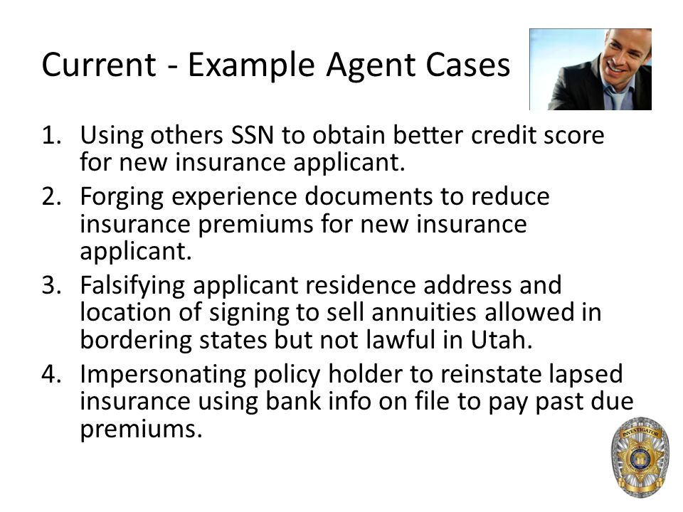 Current - Example Agent Cases 1.Using others SSN to obtain better credit score for new insurance applicant. 2.Forging experience documents to reduce i