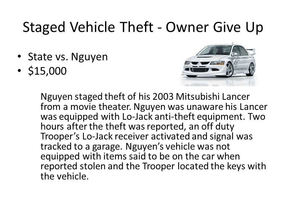 Staged Vehicle Theft - Owner Give Up State vs. Nguyen $15,000 Nguyen staged theft of his 2003 Mitsubishi Lancer from a movie theater. Nguyen was unawa