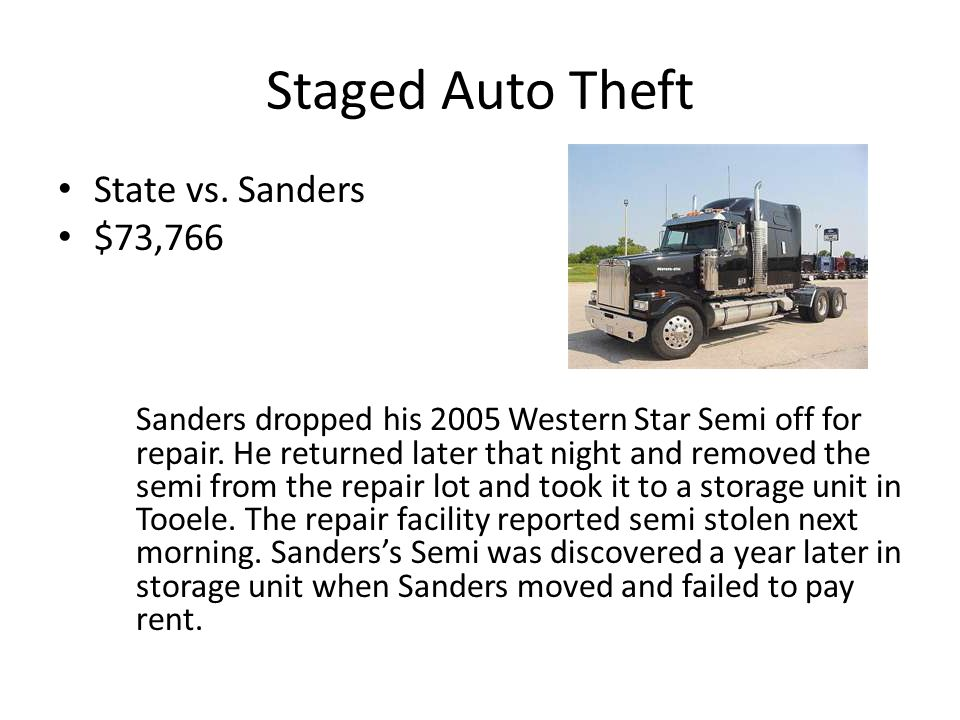 Staged Auto Theft State vs. Sanders $73,766 Sanders dropped his 2005 Western Star Semi off for repair. He returned later that night and removed the se