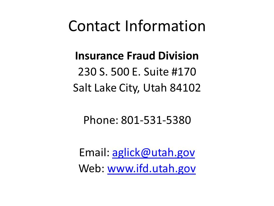 Contact Information Insurance Fraud Division 230 S. 500 E. Suite #170 Salt Lake City, Utah 84102 Phone: 801-531-5380 Email: aglick@utah.govaglick@utah