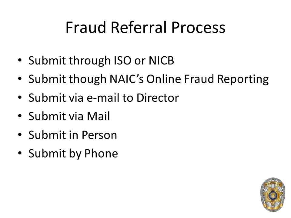 Fraud Referral Process Submit through ISO or NICB Submit though NAIC's Online Fraud Reporting Submit via e-mail to Director Submit via Mail Submit in