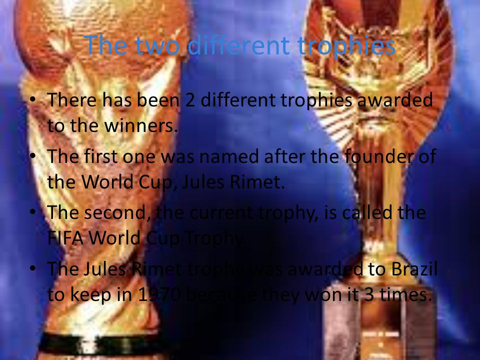 The two different trophies There has been 2 different trophies awarded to the winners. The first one was named after the founder of the World Cup, Jul