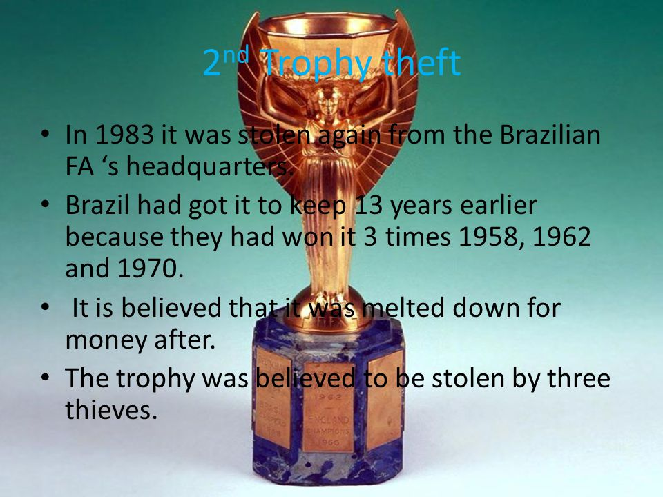 2 nd Trophy theft In 1983 it was stolen again from the Brazilian FA 's headquarters. Brazil had got it to keep 13 years earlier because they had won i
