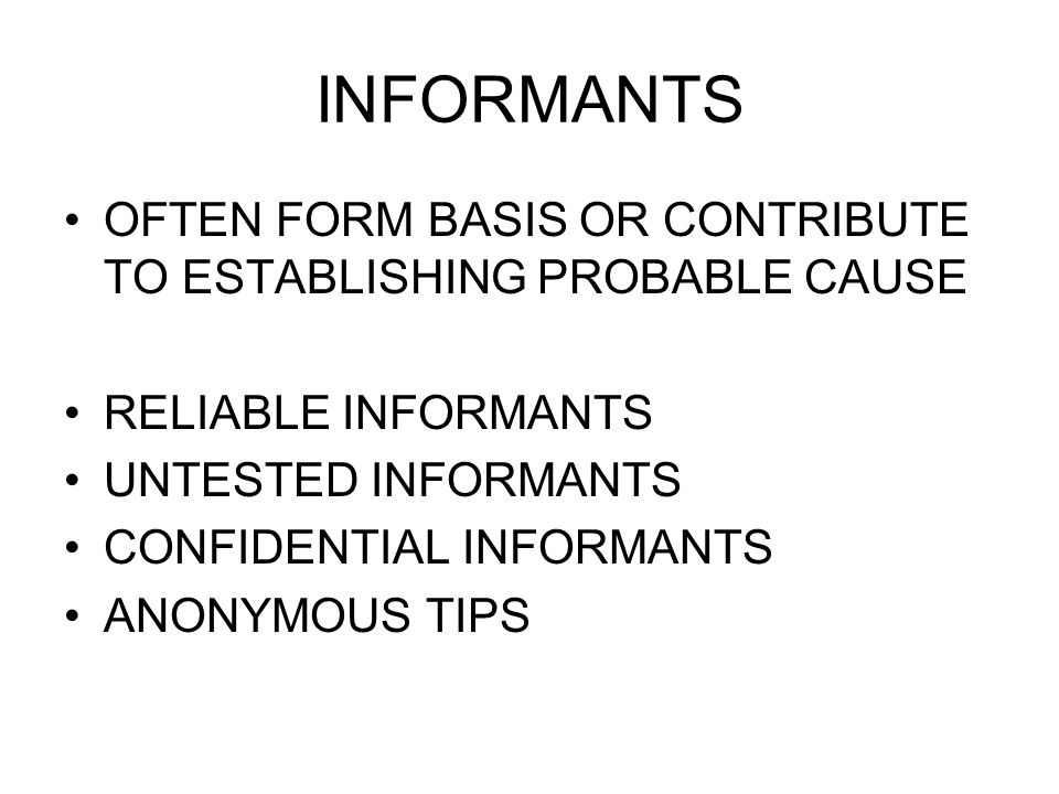 INFORMANTS OFTEN FORM BASIS OR CONTRIBUTE TO ESTABLISHING PROBABLE CAUSE RELIABLE INFORMANTS UNTESTED INFORMANTS CONFIDENTIAL INFORMANTS ANONYMOUS TIP