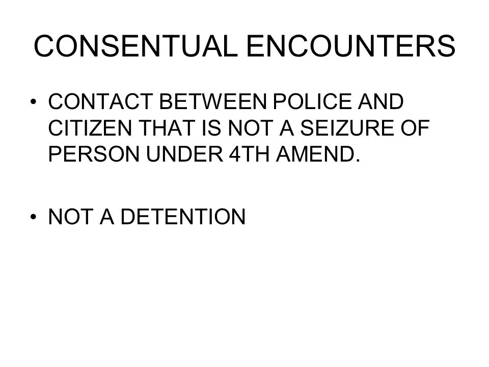 CONSENTUAL ENCOUNTERS CONTACT BETWEEN POLICE AND CITIZEN THAT IS NOT A SEIZURE OF PERSON UNDER 4TH AMEND.