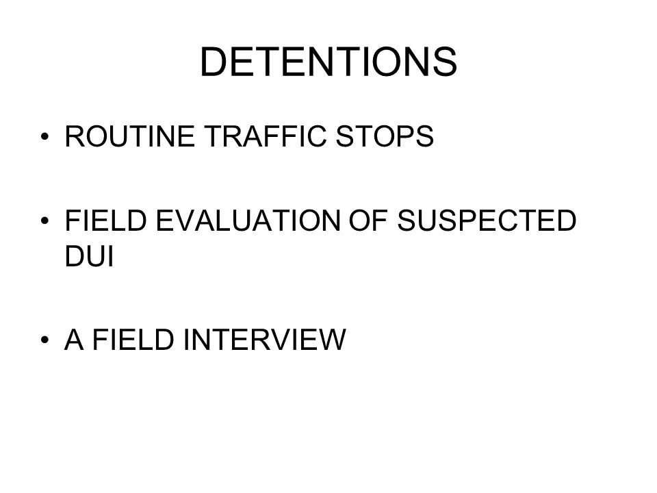 DETENTIONS ROUTINE TRAFFIC STOPS FIELD EVALUATION OF SUSPECTED DUI A FIELD INTERVIEW