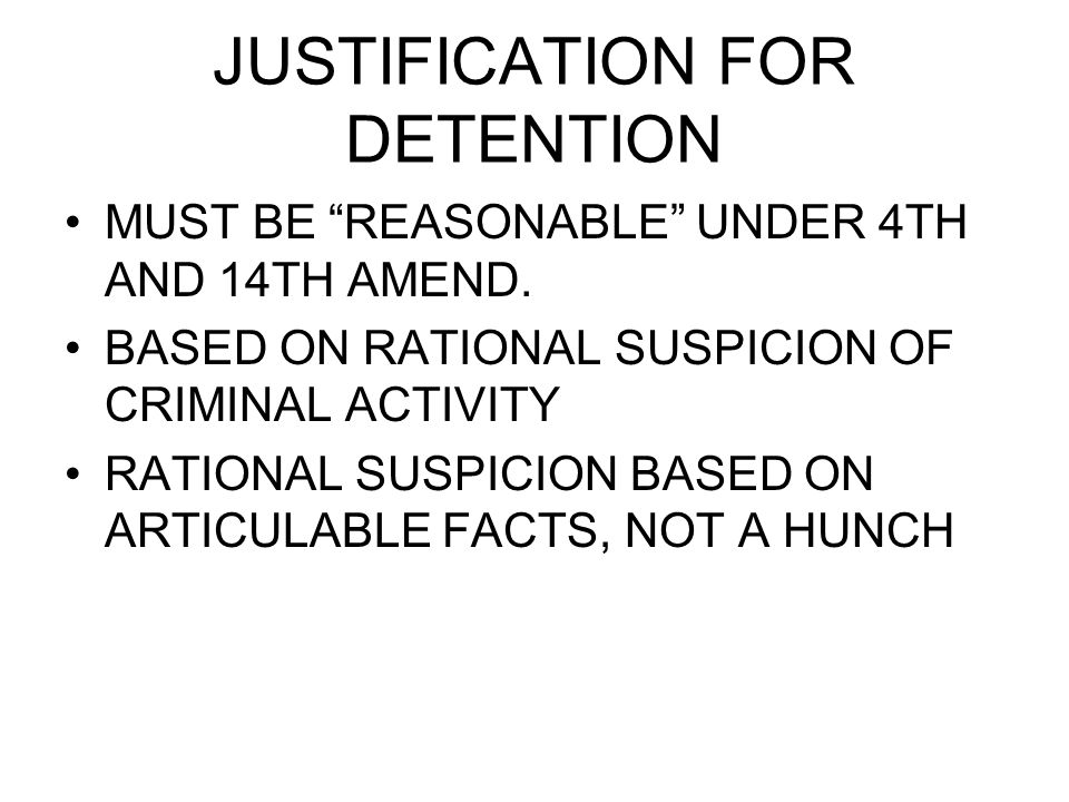 JUSTIFICATION FOR DETENTION MUST BE REASONABLE UNDER 4TH AND 14TH AMEND.