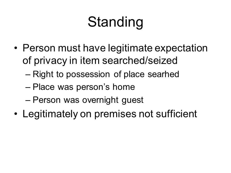 Standing Person must have legitimate expectation of privacy in item searched/seized –Right to possession of place searhed –Place was person's home –Person was overnight guest Legitimately on premises not sufficient