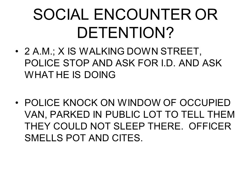 SOCIAL ENCOUNTER OR DETENTION. 2 A.M.; X IS WALKING DOWN STREET, POLICE STOP AND ASK FOR I.D.