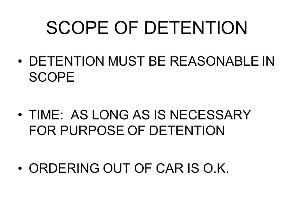 SCOPE OF DETENTION DETENTION MUST BE REASONABLE IN SCOPE TIME: AS LONG AS IS NECESSARY FOR PURPOSE OF DETENTION ORDERING OUT OF CAR IS O.K.