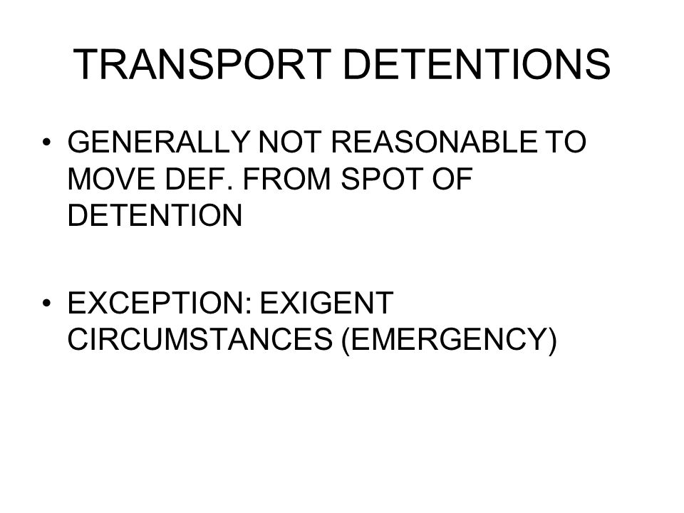 TRANSPORT DETENTIONS GENERALLY NOT REASONABLE TO MOVE DEF. FROM SPOT OF DETENTION EXCEPTION: EXIGENT CIRCUMSTANCES (EMERGENCY)