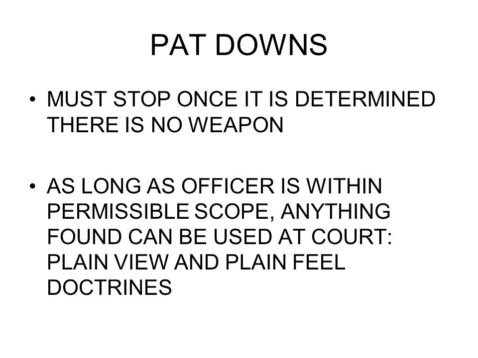 PAT DOWNS MUST STOP ONCE IT IS DETERMINED THERE IS NO WEAPON AS LONG AS OFFICER IS WITHIN PERMISSIBLE SCOPE, ANYTHING FOUND CAN BE USED AT COURT: PLAI
