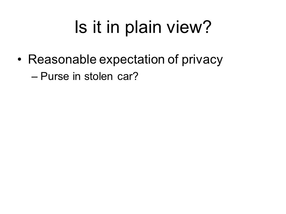 Is it in plain view? Reasonable expectation of privacy –Purse in stolen car?