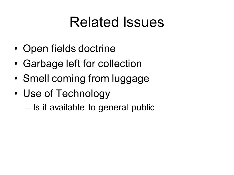 Related Issues Open fields doctrine Garbage left for collection Smell coming from luggage Use of Technology –Is it available to general public