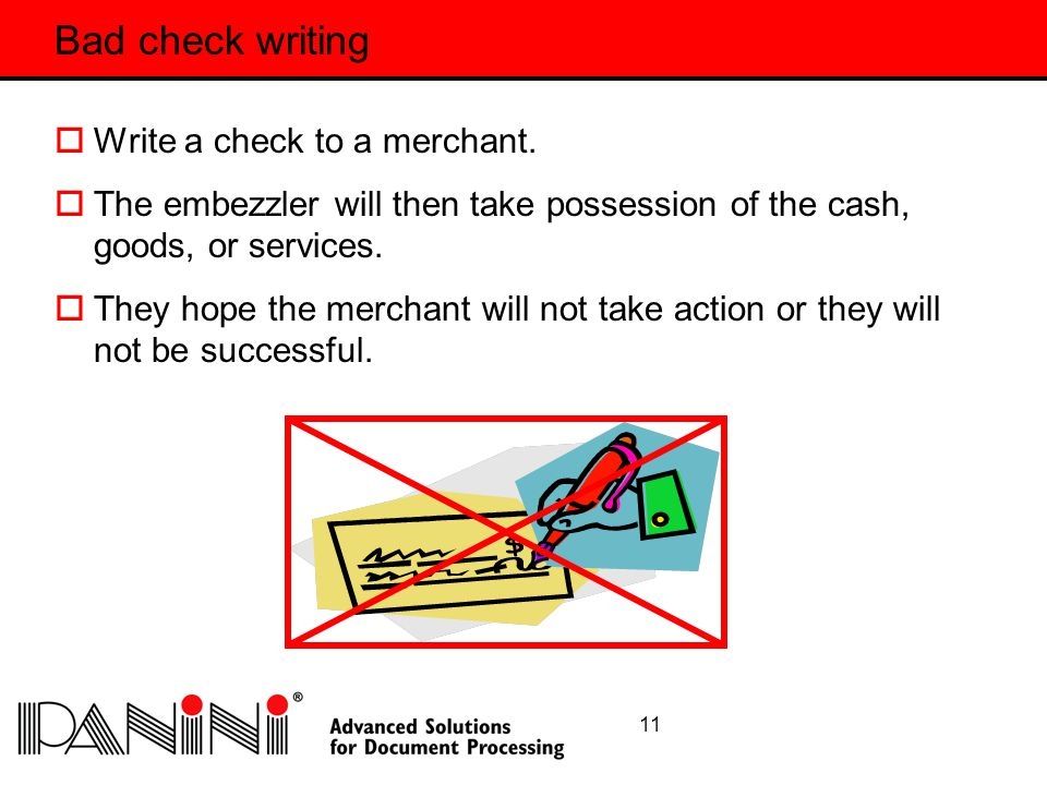 11 Bad check writing  Write a check to a merchant.  The embezzler will then take possession of the cash, goods, or services.  They hope the merchan