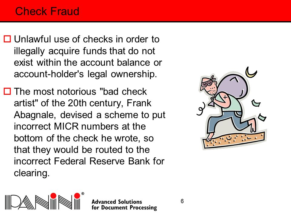 7 Common Types of Check Fraud  Illegal borrowing  Circular kiting  Retail-based kiting  Embezzlement  Bad check writing  Abandonment  Forgery  Disappearing Ink  Check Washing  Re-presentment  Identity Theft Some Examples:
