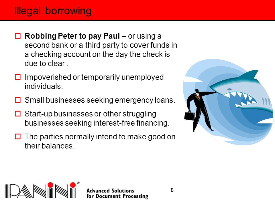 8 Illegal borrowing  Robbing Peter to pay Paul – or using a second bank or a third party to cover funds in a checking account on the day the check is