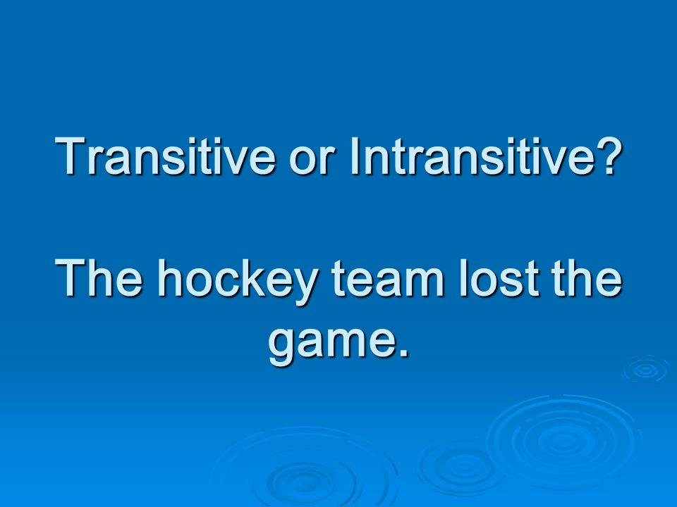 Transitive or Intransitive The hockey team lost the game.
