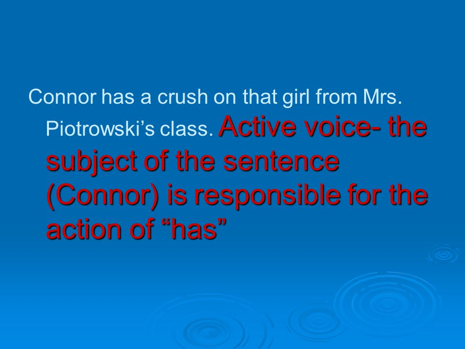 Active voice- the subject of the sentence (Connor) is responsible for the action of has Connor has a crush on that girl from Mrs.