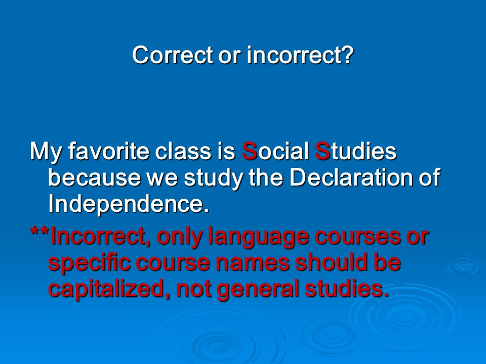 Correct or incorrect? My favorite class is Social Studies because we study the Declaration of Independence. **Incorrect, only language courses or spec
