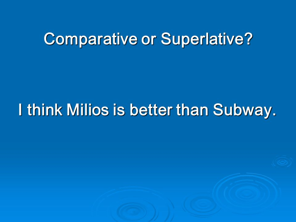 Comparative or Superlative I think Milios is better than Subway.