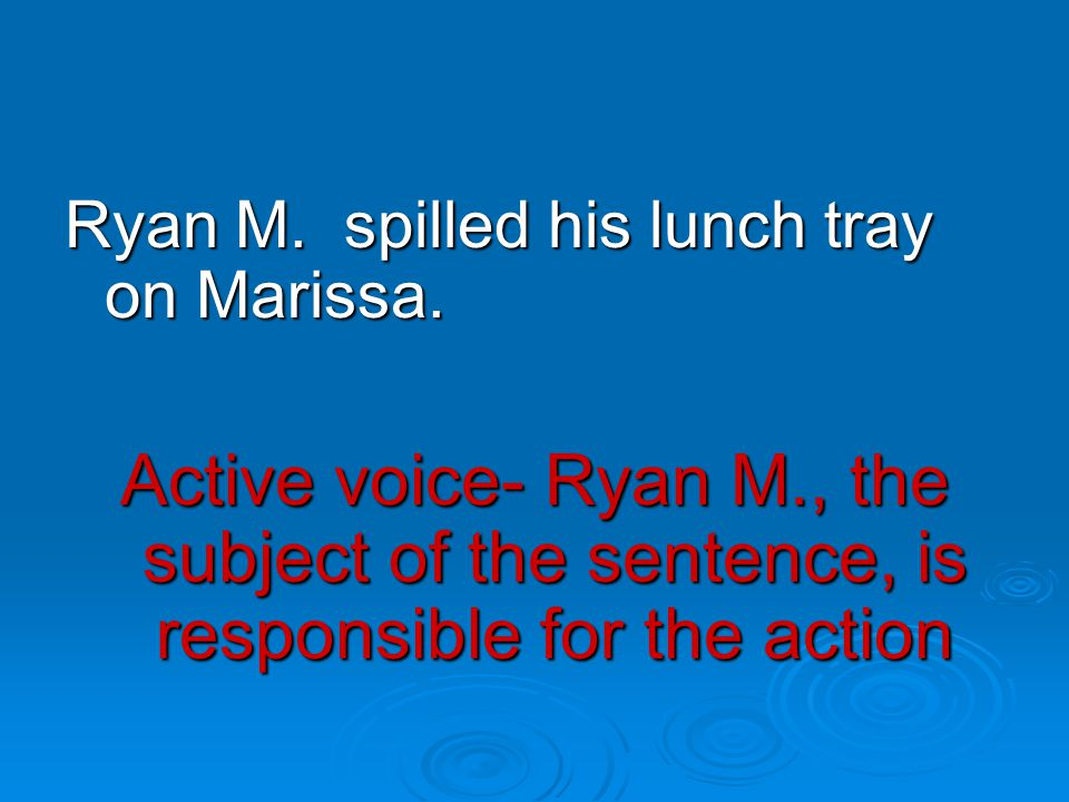 Active voice- Ryan M., the subject of the sentence, is responsible for the action