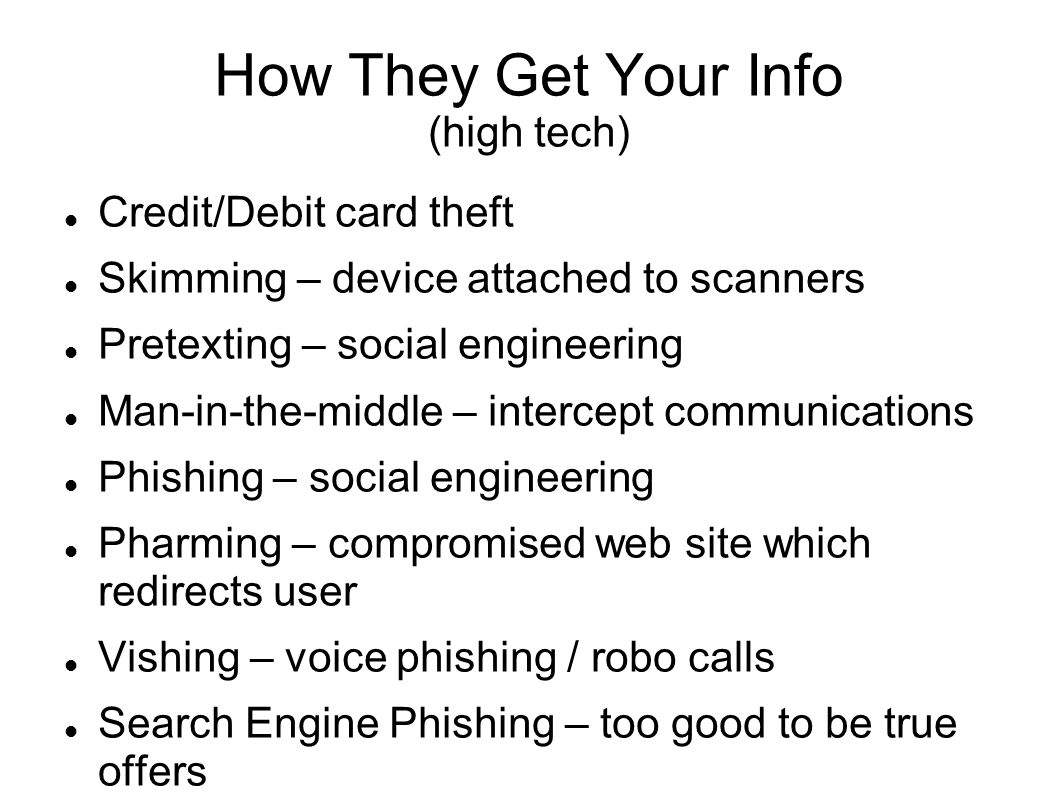 How They Get Your Info (high tech) Credit/Debit card theft Skimming – device attached to scanners Pretexting – social engineering Man-in-the-middle – intercept communications Phishing – social engineering Pharming – compromised web site which redirects user Vishing – voice phishing / robo calls Search Engine Phishing – too good to be true offers SMiShing – Spam text messages which look legit Mallware based Phishing – harmful download Phishing through Spam – spammer sends offers Spear Phishing – email phishing focused at business