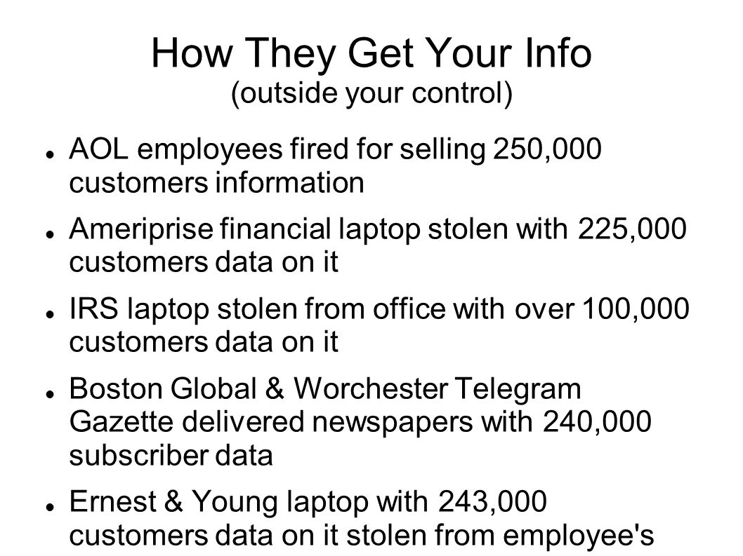 How They Get Your Info (outside your control) AOL employees fired for selling 250,000 customers information Ameriprise financial laptop stolen with 225,000 customers data on it IRS laptop stolen from office with over 100,000 customers data on it Boston Global & Worchester Telegram Gazette delivered newspapers with 240,000 subscriber data Ernest & Young laptop with 243,000 customers data on it stolen from employee s car Laptop missing from Twin Cities blood bank with 268,000 customers data on it 3.3 million student load data stolen from NM company Your car