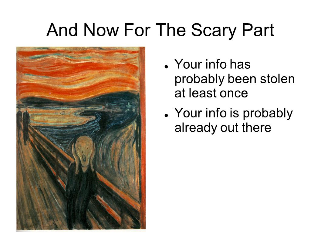 And Now For The Scary Part Your info has probably been stolen at least once Your info is probably already out there