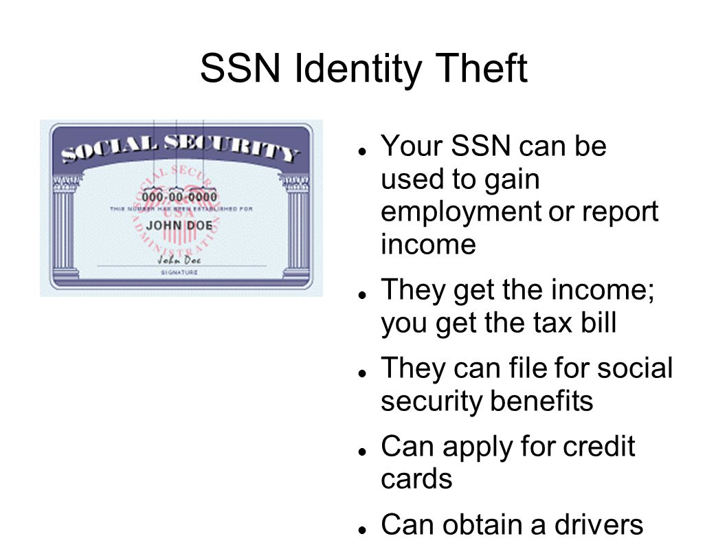 SSN Identity Theft Your SSN can be used to gain employment or report income They get the income; you get the tax bill They can file for social security benefits Can apply for credit cards Can obtain a drivers license
