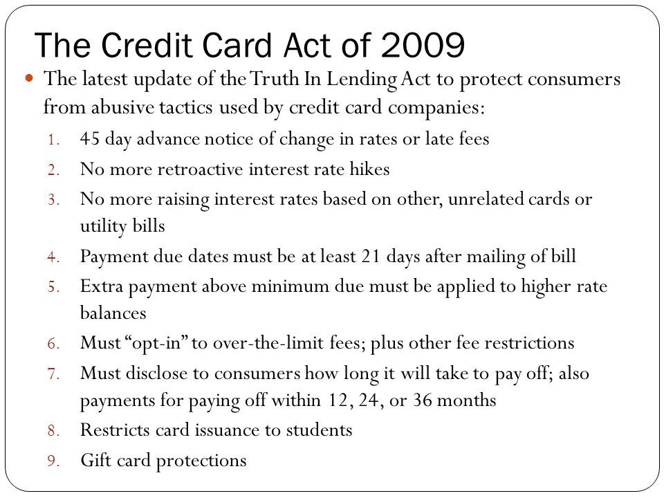 The Credit Card Act of 2009 The latest update of the Truth In Lending Act to protect consumers from abusive tactics used by credit card companies: 1.
